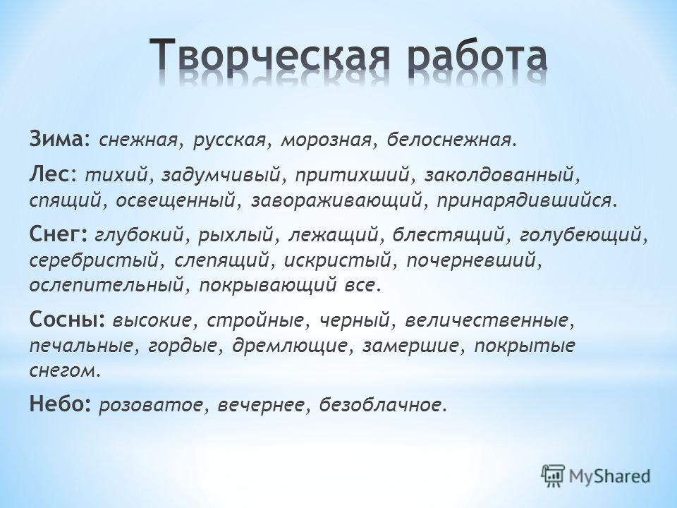Зима: снежная, русская, морозная, белоснежная. Лес: тихий, задумчивый, притихший, заколдованный, спящий, освещенный, завораживающий, принарядившийся. Снег: глубокий, рыхлый, лежащий, блестящий, голубеющий, серебристый, слепящий, искристый, почерневши