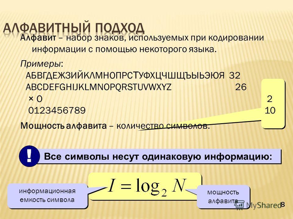 8 Алфавит – набор знаков, используемых при кодировании информации с помощью некоторого языка. Примеры: АБВГДЕЖЗИЙКЛМНОПРС Т УФХЦЧШЩЪЫЬЭЮЯ 32 ABCDEFGHIJKLMNOPQRSTUVWXYZ 26 × O 2 0123456789 10 Мощность алфавита – количество символов. Все символы несут