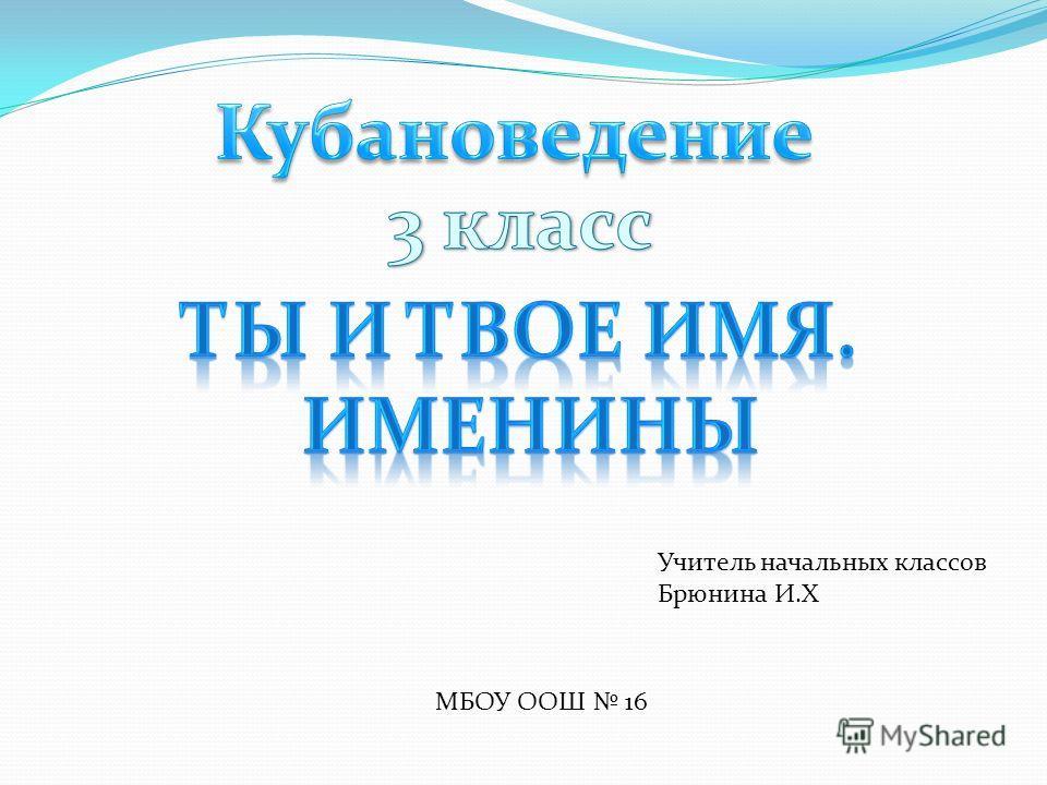 МБОУ ООШ 16 Учитель начальных классов Брюнина И.Х