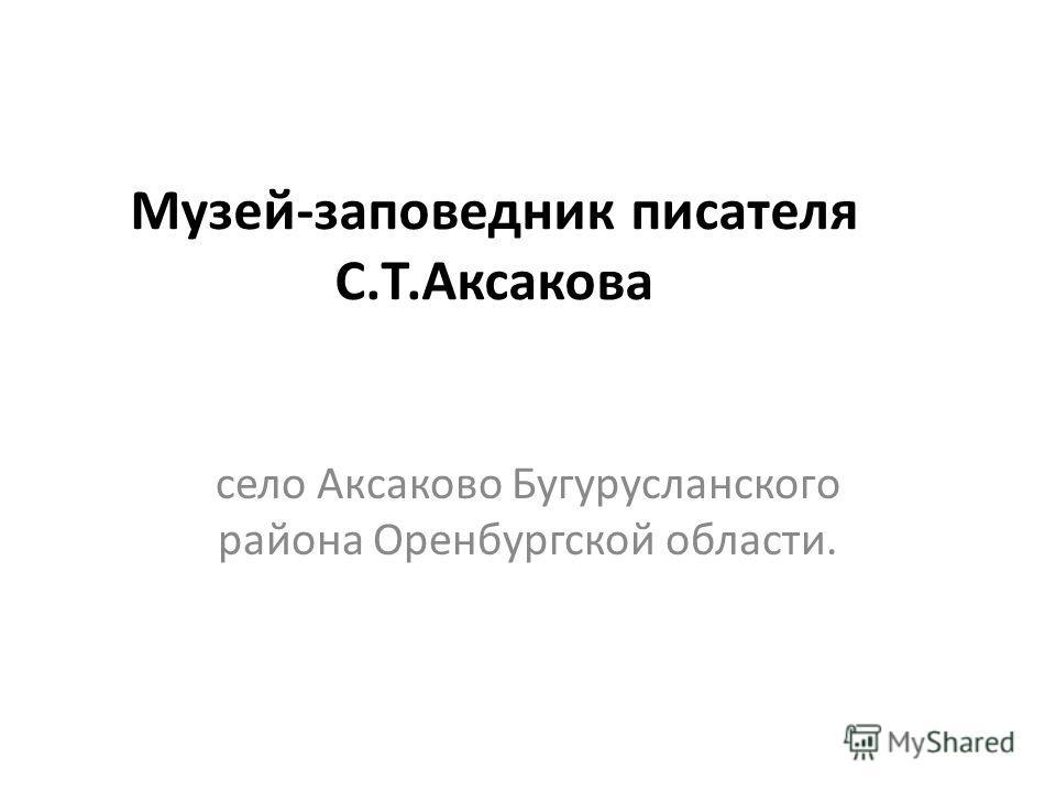 Музей-заповедник писателя С.Т.Аксакова село Аксаково Бугурусланского района Оренбургской области.