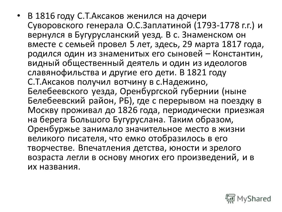 В 1816 году С.Т.Аксаков женился на дочери Суворовского генерала О.С.Заплатиной (1793-1778 г.г.) и вернулся в Бугурусланский уезд. В с. Знаменском он вместе с семьей провел 5 лет, здесь, 29 марта 1817 года, родился один из знаменитых его сыновей – Кон