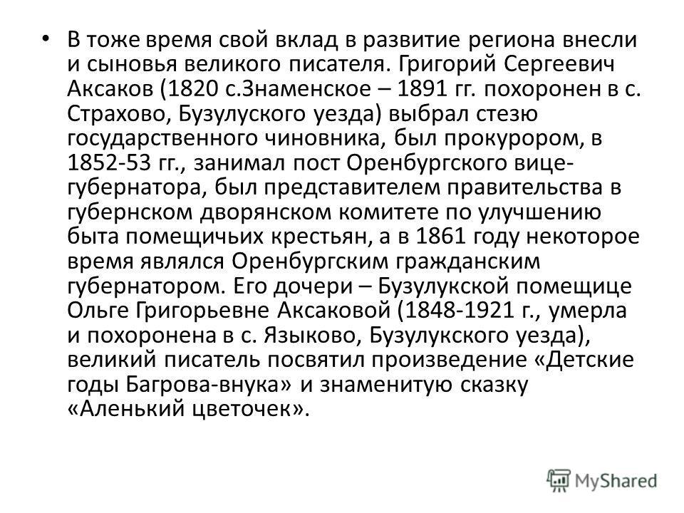 В тоже время свой вклад в развитие региона внесли и сыновья великого писателя. Григорий Сергеевич Аксаков (1820 с.Знаменское – 1891 гг. похоронен в с. Страхово, Бузулуского уезда) выбрал стезю государственного чиновника, был прокурором, в 1852-53 гг.