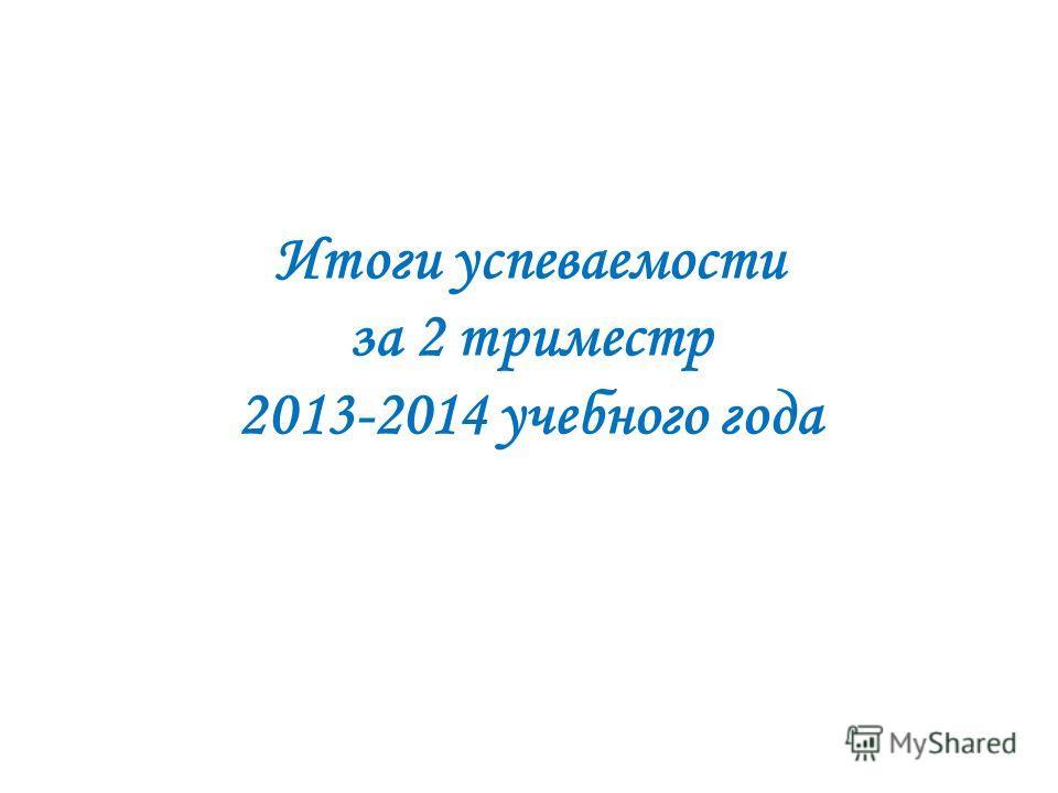 Итоги успеваемости за 2 триместр 2013-2014 учебного года