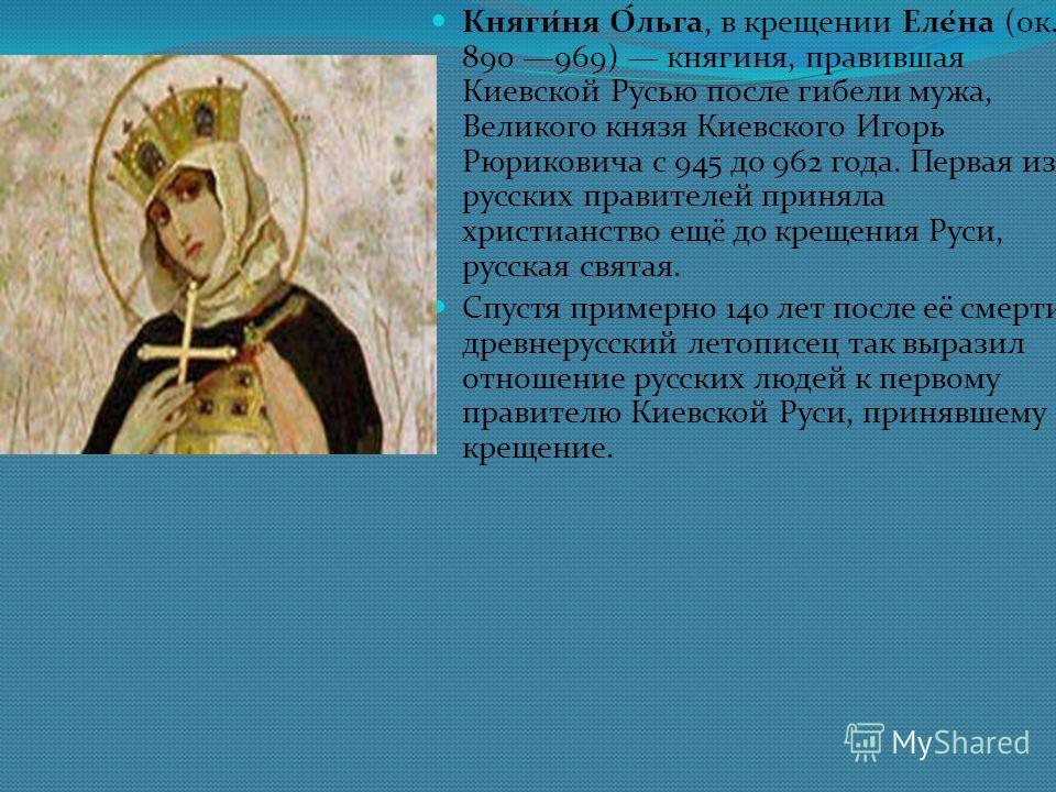 Кнаги́на О́льга, в крещении Еле́на (ок. 890 969) кнагина, правившая Киевской Русью после гибели мужа, Великого кназя Киевского Игорь Рюриковича с 945 до 962 года. Первая из русских правителей принала христианство ещё до крещения Руси, русская святая.