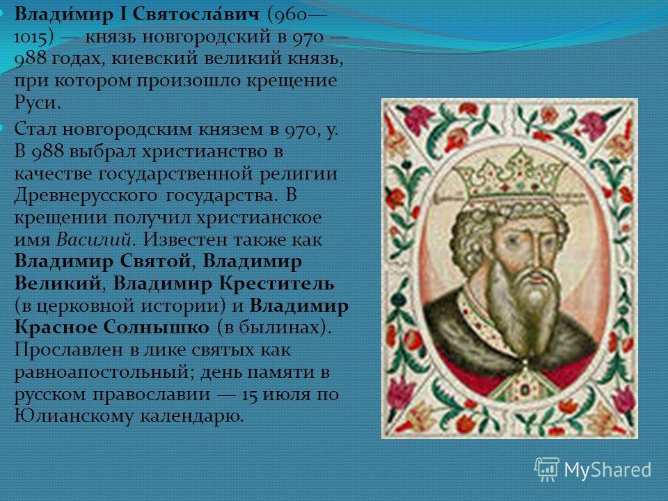 Влади́мир I Святосла́вич (960 1015) кназь новгородский в 970 988 годах, киевский великий кназь, при котором произошло крещение Руси. Стал новгородским кназем в 970, у. В 988 выбрал христианство в качестве государственной религии Древнерусского госуда
