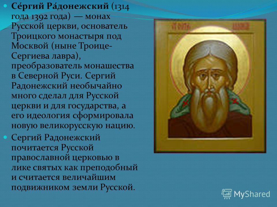 Се́ргий Ра́донежский (1314 года 1392 года) монах Русской церкви, основатель Троицкого монастыря под Москвой (ныне Троице- Сергиева лавра), преобразователь монашества в Северной Руси. Сергий Радонежский необычайно много сделал для Русской церкви и для