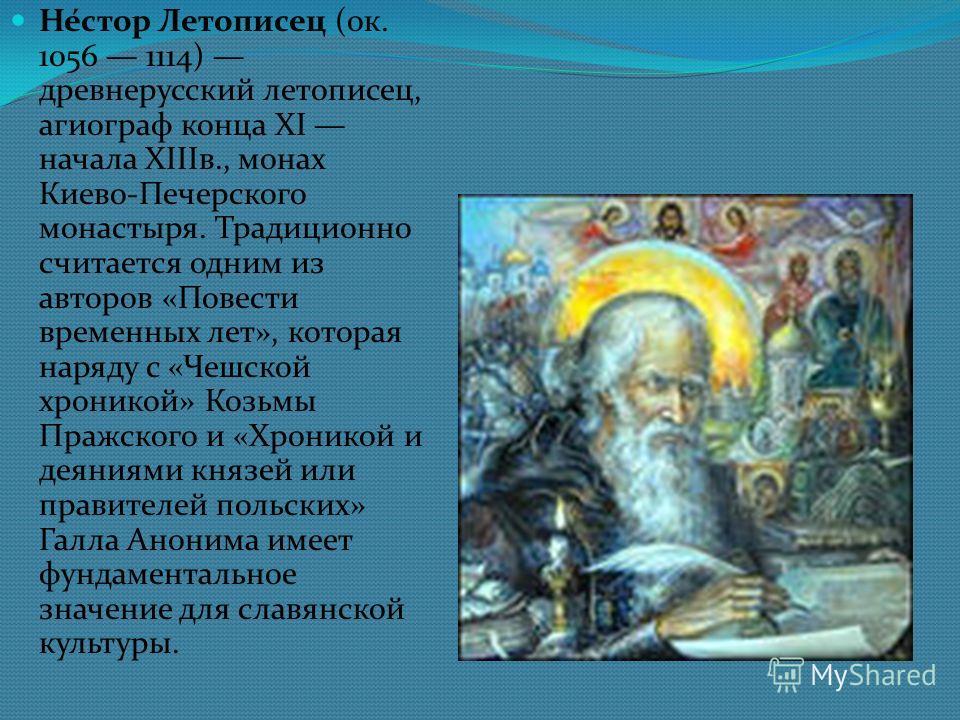 Не́стар Летописец (ок. 1056 1114) древнерусский летописец, ангиограф конца XI начала XIIIв., монах Киево-Печерского монастыря. Традиционно считается одним из авторов «Повести временных лет», которая наряду с «Чешской хроникой» Козьмы Пражского и «Хро