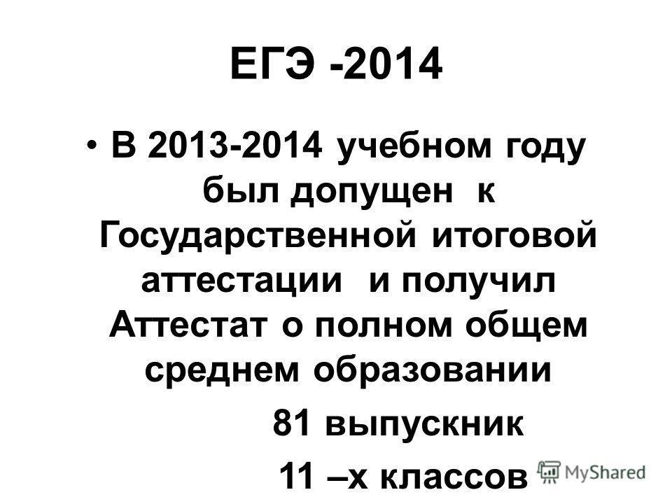 ЕГЭ -2014 В 2013-2014 учебном году был допущен к Государственной итоговой аттестации и получил Аттестат о полном общем среднем образовании 81 выпускник 11 –х классов