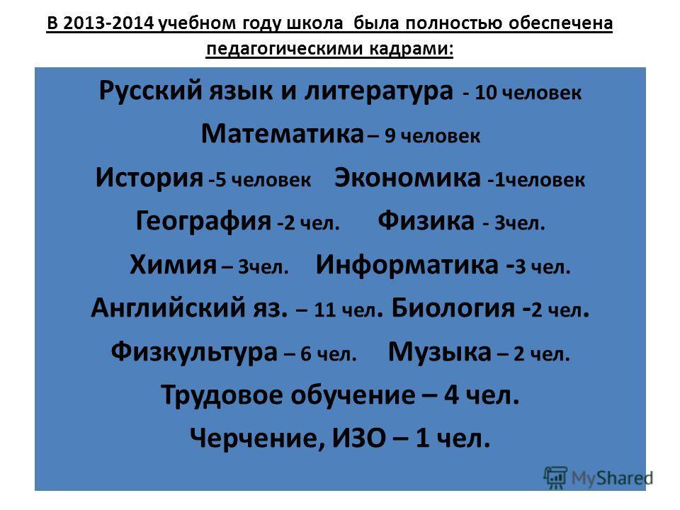 В 2013-2014 учебном году школа была полностью обеспечена педагогическими кадрами: Русский язык и литература - 10 человек Математика – 9 человек История -5 человек Экономика -1 человек География -2 чел. Физика - 3 чел. Химия – 3 чел. Информатика - 3 ч