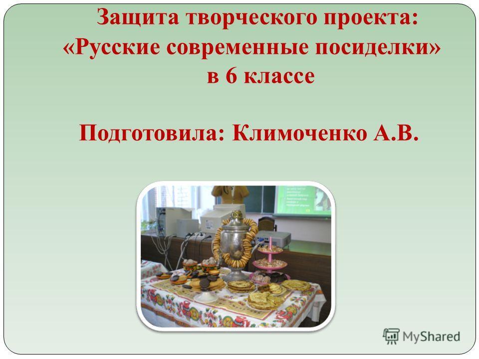Защита творческого проекта: «Русские современные посиделки» в 6 классе Подготовила: Климоченко А.В.