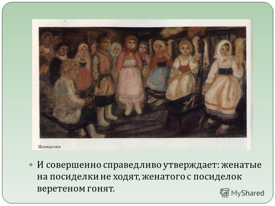 И совершенно справедливо утверждает : женатые на посиделки не ходят, женатого с посиделок веретеном гонят.