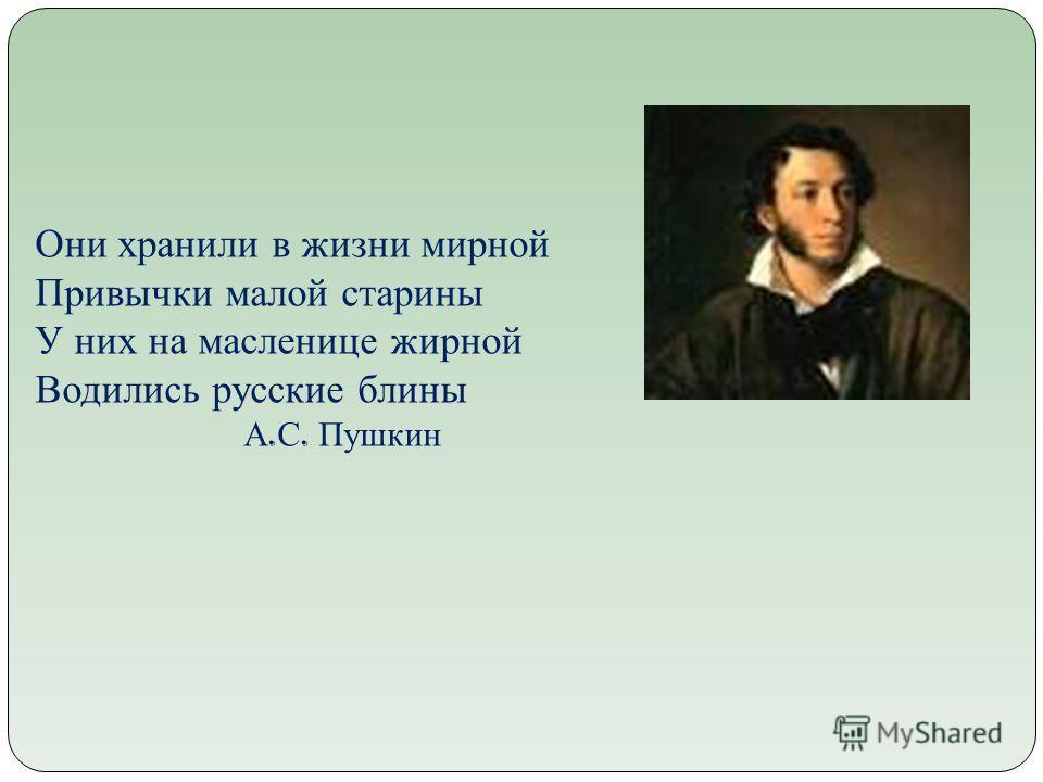 Они хранили в жизни мирной Привычки малой старины У них на масленице жирной Водились русские блины А. С. Пушкин
