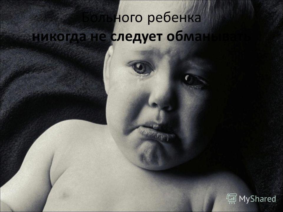 Больного ребенка никогда не следует обманывать