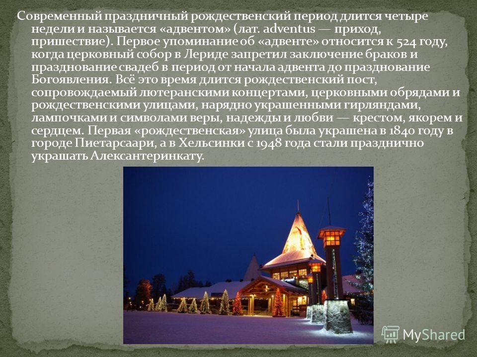 Современный праздничный рождественскиекий период длится четыре недели и называется «адвентом» (лат. adventus приход, пришествие). Первое упоминание об «адвенте» относится к 524 году, когда церковный собор в Лериде запретил заключение браков и праздно