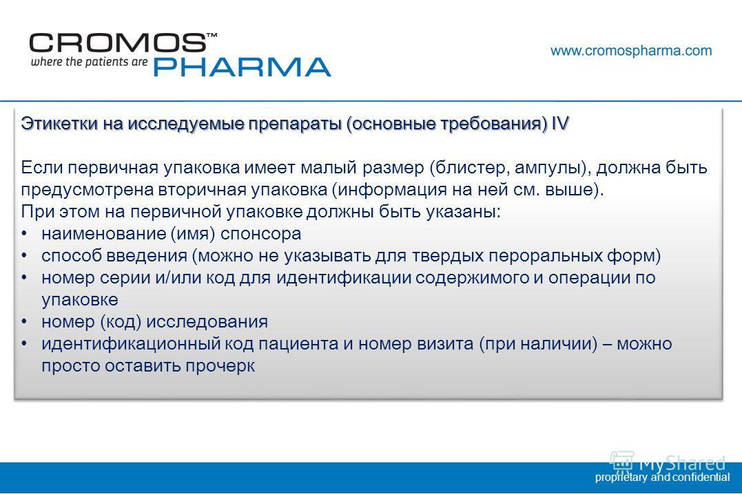 proprietary and confidential Этикетки на исследуемые препараты (основные требования) IV Если первичная упаковка имеет малый размер (блистер, ампулы), должна быть предусмотрена вторичная упаковка (информация на ней см. выше). При этом на первичной упа