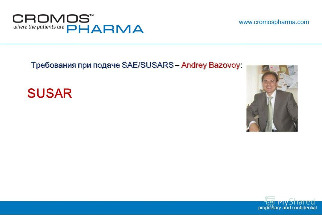 proprietary and confidential Требования при подаче SAE/SUSARS – Andrey Bazovoy: SUSAR