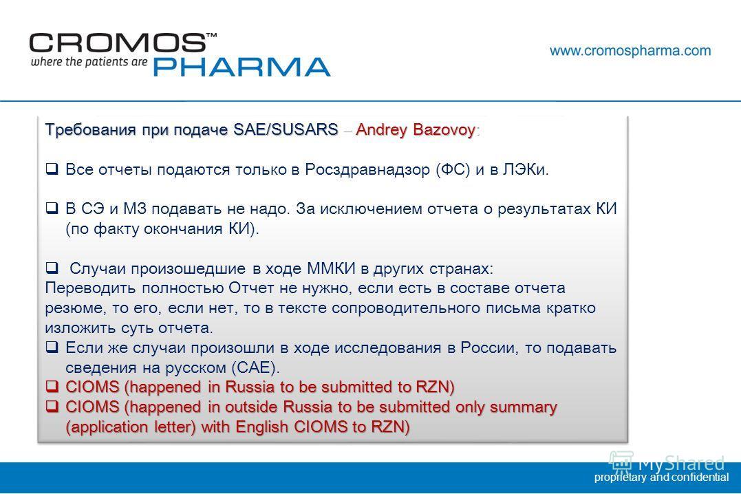 proprietary and confidential Требования при подаче SAE/SUSARS – Andrey Bazovoy : Все отчеты подаются только в Росздравнадзор (ФС) и в ЛЭКи. В СЭ и МЗ подавать не надо. За исключением отчета о результатах КИ (по факту окончания КИ). Случаи произошедши