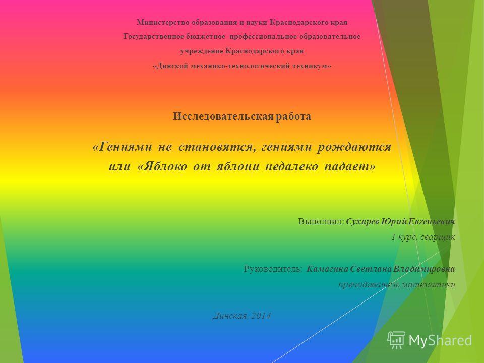 Министерство образования и науки Краснодарского края Государственное бюджетное профессиональное образовательное учреждение Краснодарского края «Динской механико-технологический техникум» Исследовательская работа «Гениями не становятся, гениями рождаю
