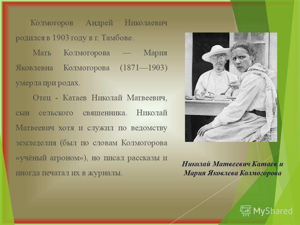 Колмогоров Андрей Николаевич родился в 1903 году в г. Тамбове. Мать Колмогорова Мария Яковлевна Колмогорова (18711903) умерла при родах. Отец - Катаев Николай Матвеевич, сын сельского священника. Николай Матвеевич хотя и служил по ведомству земледели