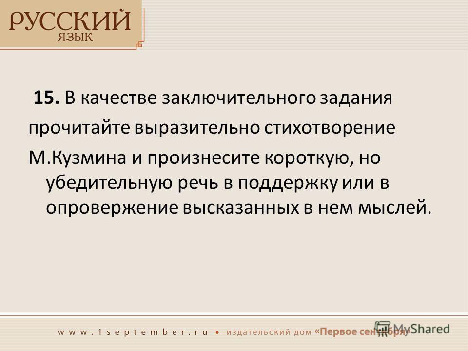 15. В качестве заключительного задания прочитайте выразительно стихотворение М.Кузмина и произнесите короткую, но убедительную речь в поддержку или в опровержение высказанных в нем мыслей.