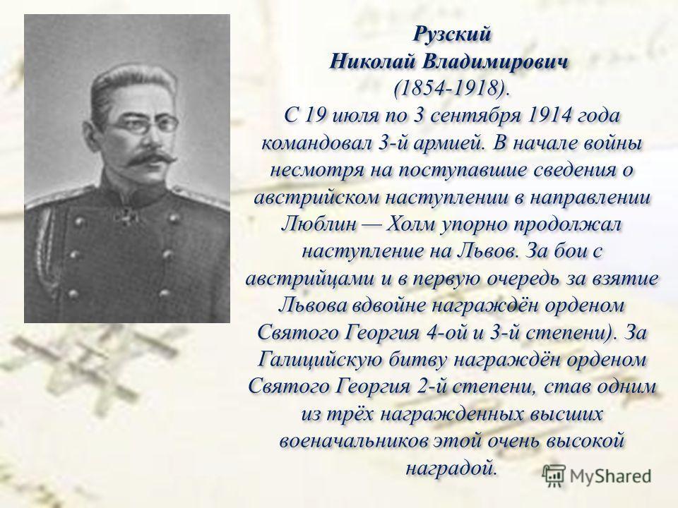Рузский Николай Владимирович (1854-1918). С 19 июля по 3 сентября 1914 года командовал 3-й армией. В начале войны несмотря на поступавшие сведения о австрийском наступлении в направлении Люблин Холм упорно продолжал наступление на Львов. За бои с авс