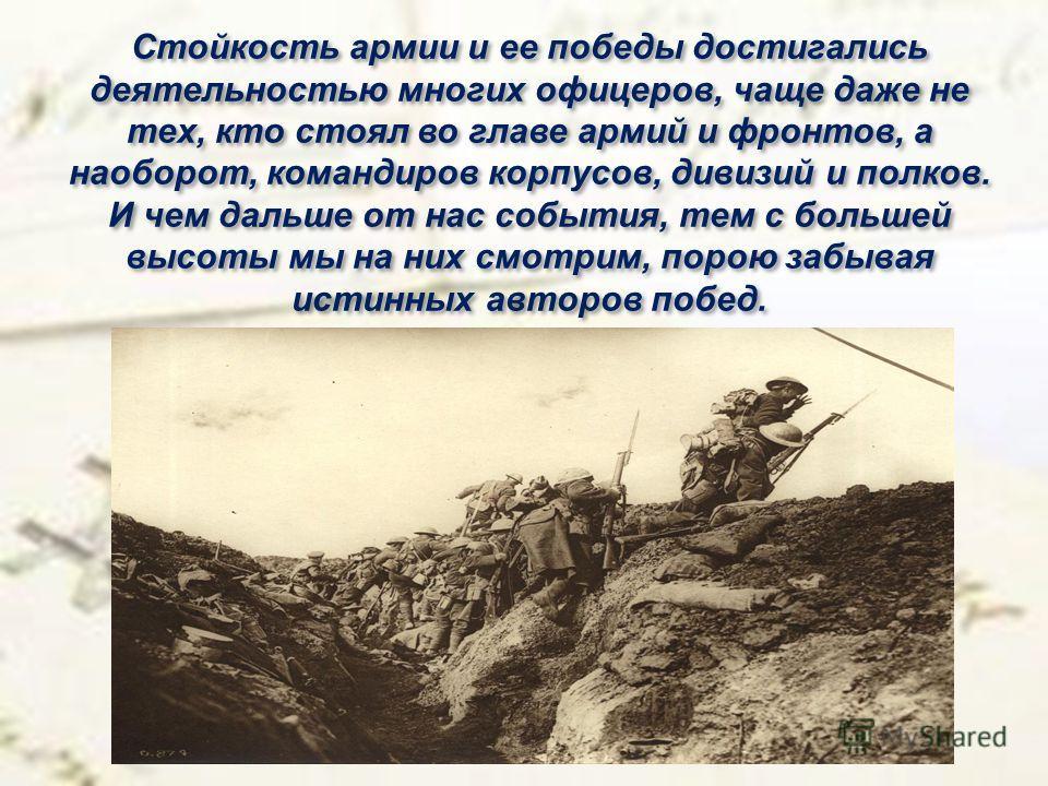 Стойкость армии и ее победы достигались деятельностью многих офицеров, чаще даже не тех, кто стоял во главе армий и фронтов, а наоборот, командиров корпусов, дивизий и полков. И чем дальше от нас события, тем с большей высоты мы на них смотрим, порою