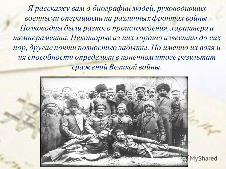 Я расскажу вам о биографии людей, руководивших военными операциями на различных фронтах войны. Полководцы были разного происхождения, характера и темперамента. Некоторые из них хорошо известны до сих пор, другие почти полностью забыты. Но именно их в