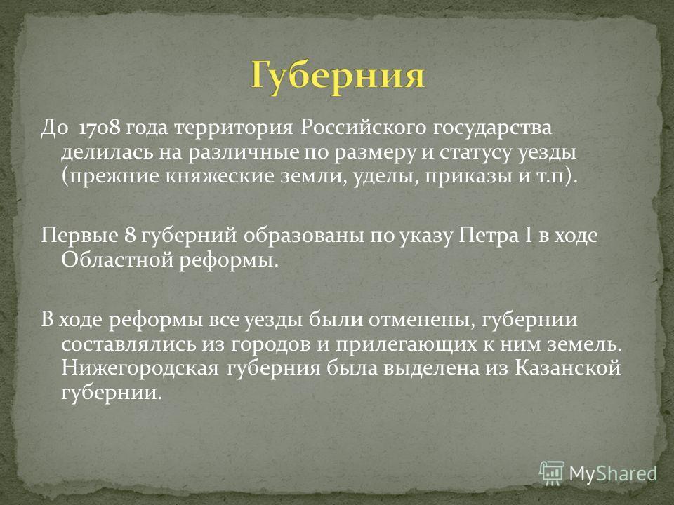 До 1708 года территория Российского государства делилась на различные по размеру и статусу уезды (прежние княжеские земли, уделы, приказы и т.п). Первые 8 губерний образованы по указу Петра I в ходе Областной реформы. В ходе реформы все уезды были от