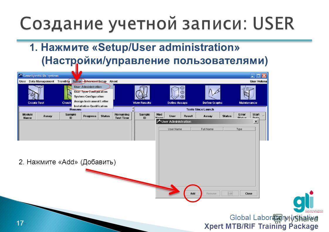 Global Laboratory Initiative Xpert MTB/RIF Training Package -16- 3. Создайте имя и пароль пользователя: (в идеале, одинаково для всех приборов в стране) 4. Выберите тип пользователя: «Admin» 5. Нажмите «OK»
