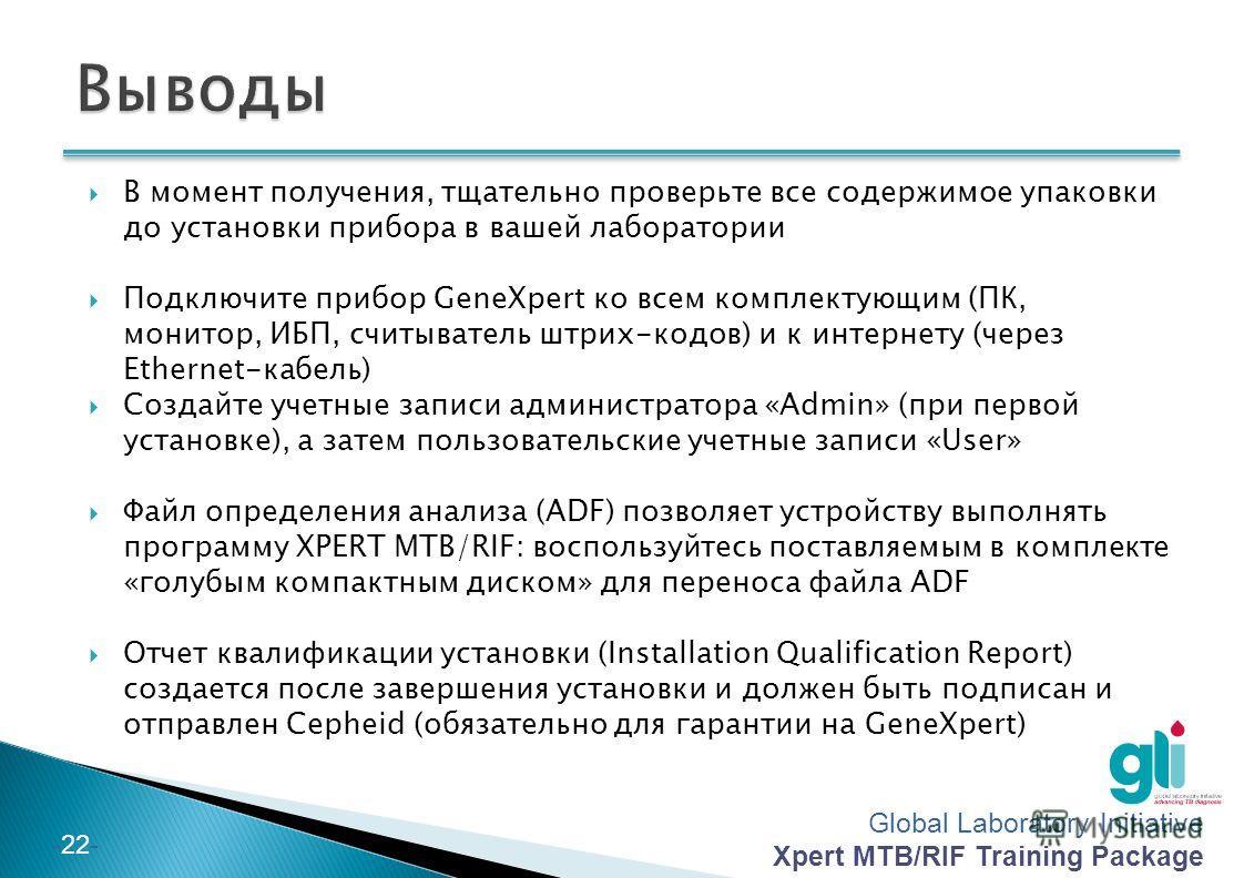 Global Laboratory Initiative Xpert MTB/RIF Training Package -21- В целях защиты программного обеспечения GeneXpert, рекомендуется: Установить антивирусное ПО, которое поставляется в комплекте с прибором (Norton TM ) Не подключайте компьютер к Интерне