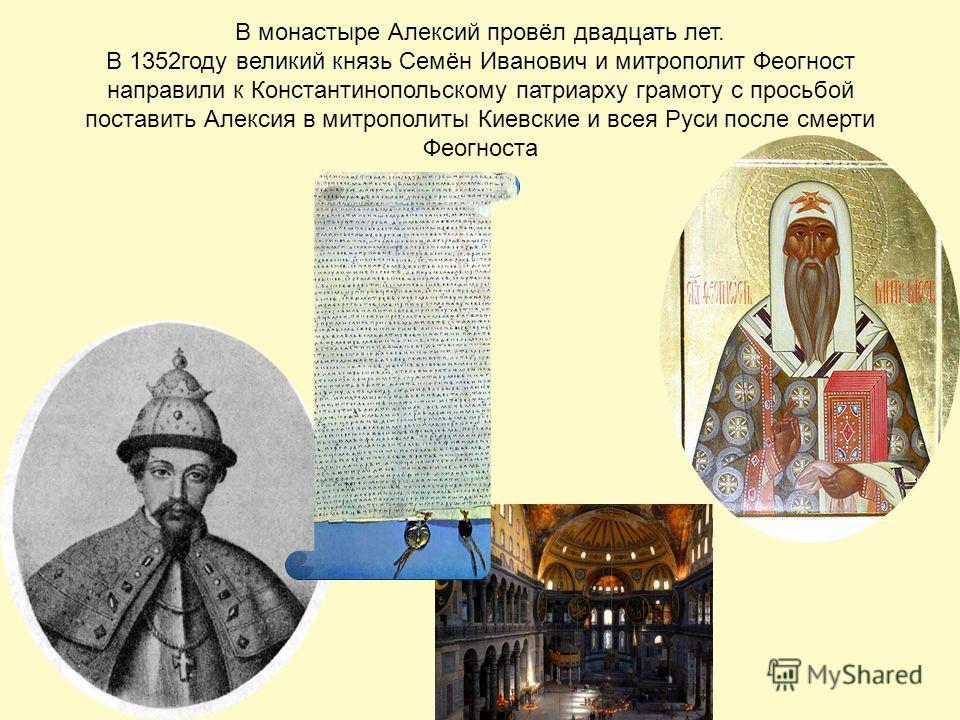 В монастыре Алексий провёл двадцать лет. В 1352 году великий князь Семён Иванович и митрополит Феогност направили к Константинопольскому патриарху грамоту с просьбой поставить Алексия в митрополиты Киевские и всея Руси после смерти Феогноста