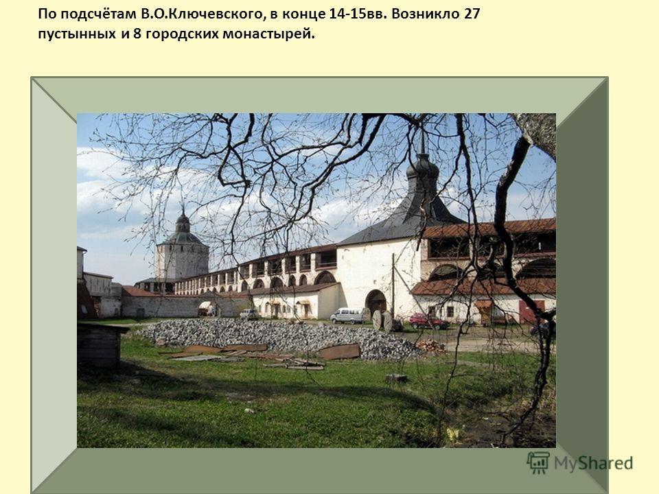 По подсчётам В.О.Ключевского, в конце 14-15 вв. Возникло 27 пустынных и 8 городских монастырей.