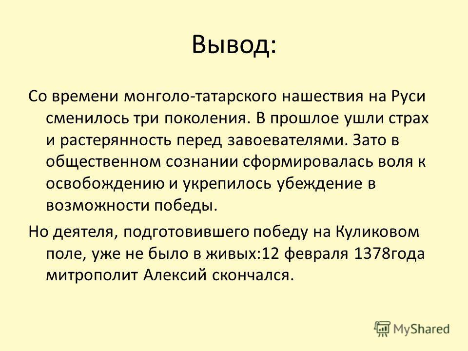 Вывод: Со времени монголо-татарского нашествия на Руси сменилось три поколения. В прошлое ушли страх и растерянность перед завоевателями. Зато в общественном сознании сформировалась воля к освобождению и укрепилось убеждение в возможности победы. Но