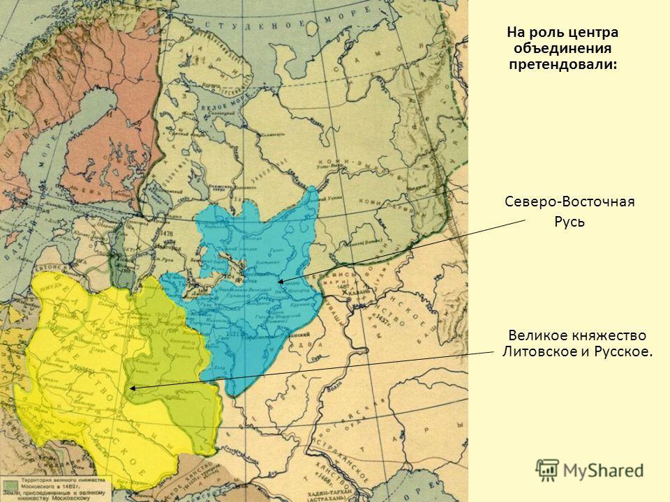 На роль центра объединения претендовали: Северо-Восточная Русь Великое княжество Литовское и Русское.