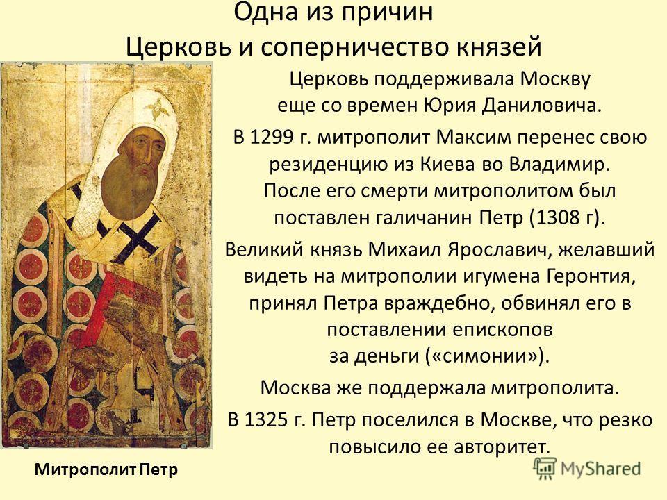 Одна из причин Церковь и соперничество князей Церковь поддерживала Москву еще со времен Юрия Даниловича. В 1299 г. митрополит Максим перенес свою резиденцию из Киева во Владимир. После его смерти митрополитом был поставлен галичанин Петр (1308 г). Ве