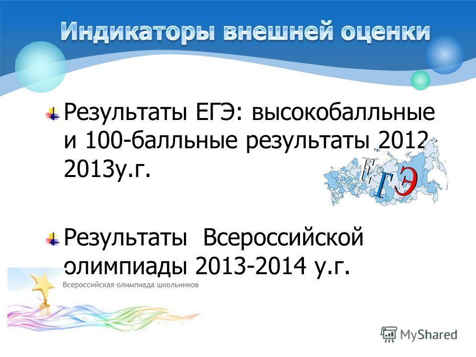 Результаты ЕГЭ: высоко балльные и 100-балльные результаты 2012- 2013 у.г. Результаты Всероссийской олимпиады 2013-2014 у.г.