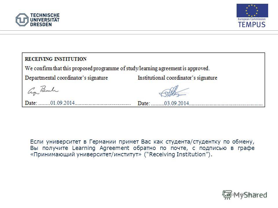 Если университет в Германии примет Вас как студента/студентку по обмену, Вы получите Learning Agreement обратно по почте, с подписью в графе «Принимающий университет/институт» (Receiving Institution). Слайд 41 из 59
