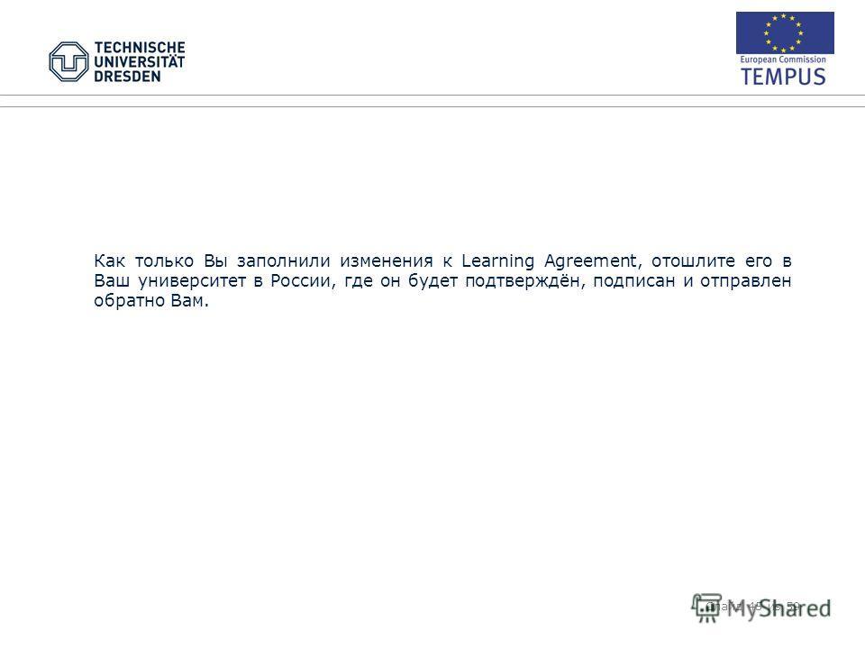 Как только Вы заполнили изменения к Learning Agreement, отошлите его в Ваш университет в России, где он будет подтверждён, подписан и отправлен обратно Вам. Слайд 45 из 59