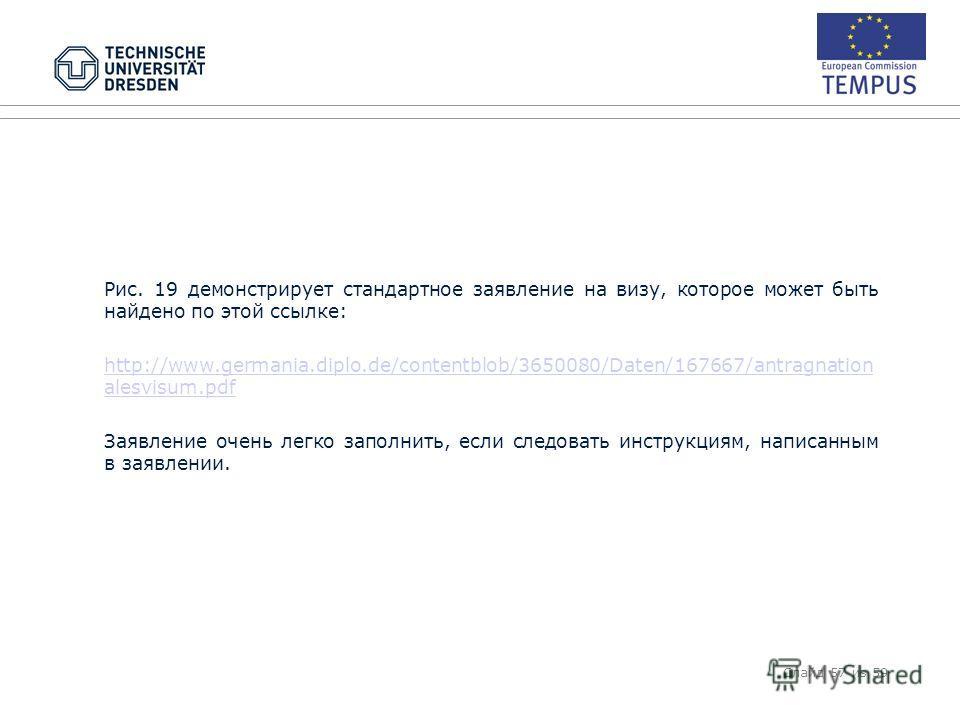 Рис. 19 демонстрирует стандартное заявление на визу, которое может быть найдено по этой ссылке: http://www.germania.diplo.de/contentblob/3650080/Daten/167667/antragnation alesvisum.pdf Заявление очень легко заполнить, если следовать инструкциям, напи
