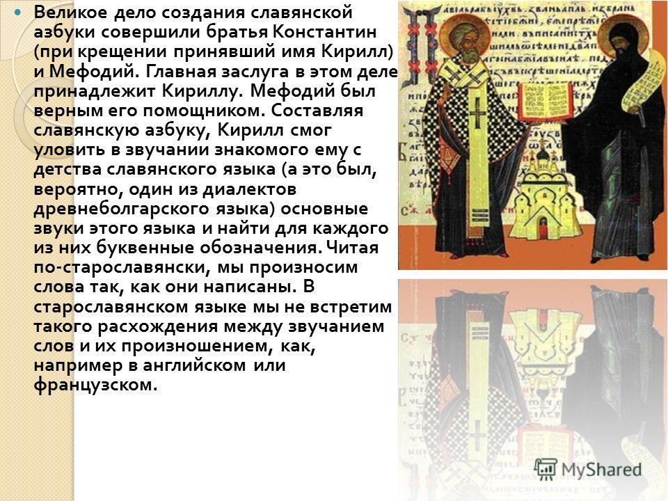 Великое дело создания славянской азбуки совершили братья Константин ( при крещении принявший имя Кирилл ) и Мефодий. Главная заслуга в этом деле принадлежит Кириллу. Мефодий был верным его помощником. Составляя славянскую азбуку, Кирилл смог уловить