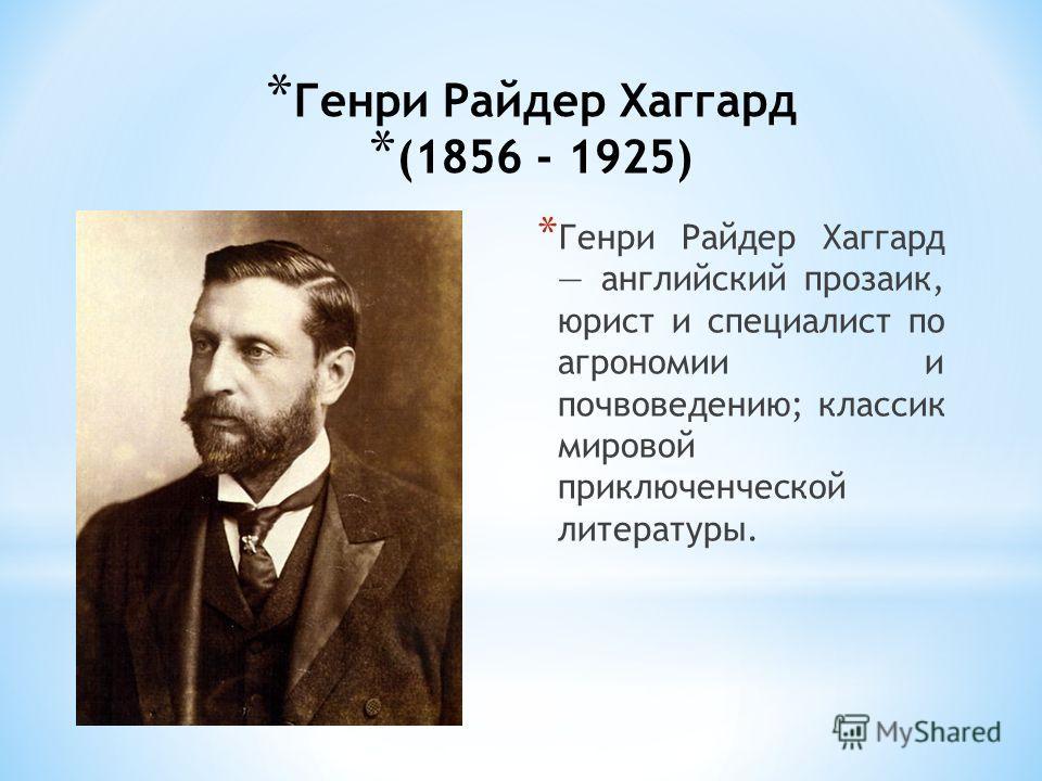 * Генри Райдер Хаггард (1856 - 1925) * Генри Райдер Хаггард английский прозаик, юрист и специалист по агрономии и почвоведению; классик мировой приключенческой литературы.