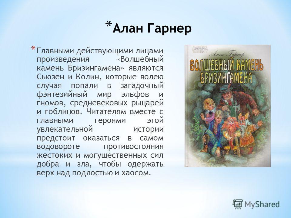 * Алан Гарнер * Главными действующими лицами произведения «Волшебный камень Бризингамена» являются Сьюзен и Колин, которые волею случая попали в загадочный фэнтезийный мир эльфов и гномов, средневековых рыцарей и гоблинов. Читателям вместе с главными
