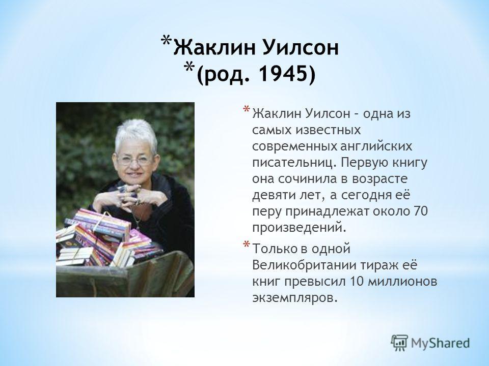 * Жаклин Уилсон (род. 1945) * Жаклин Уилсон – одна из самых известных современных английских писательниц. Первую книгу она сочинила в возрасте девяти лет, а сегодня её перу принадлежат около 70 произведений. * Только в одной Великобритании тираж её к