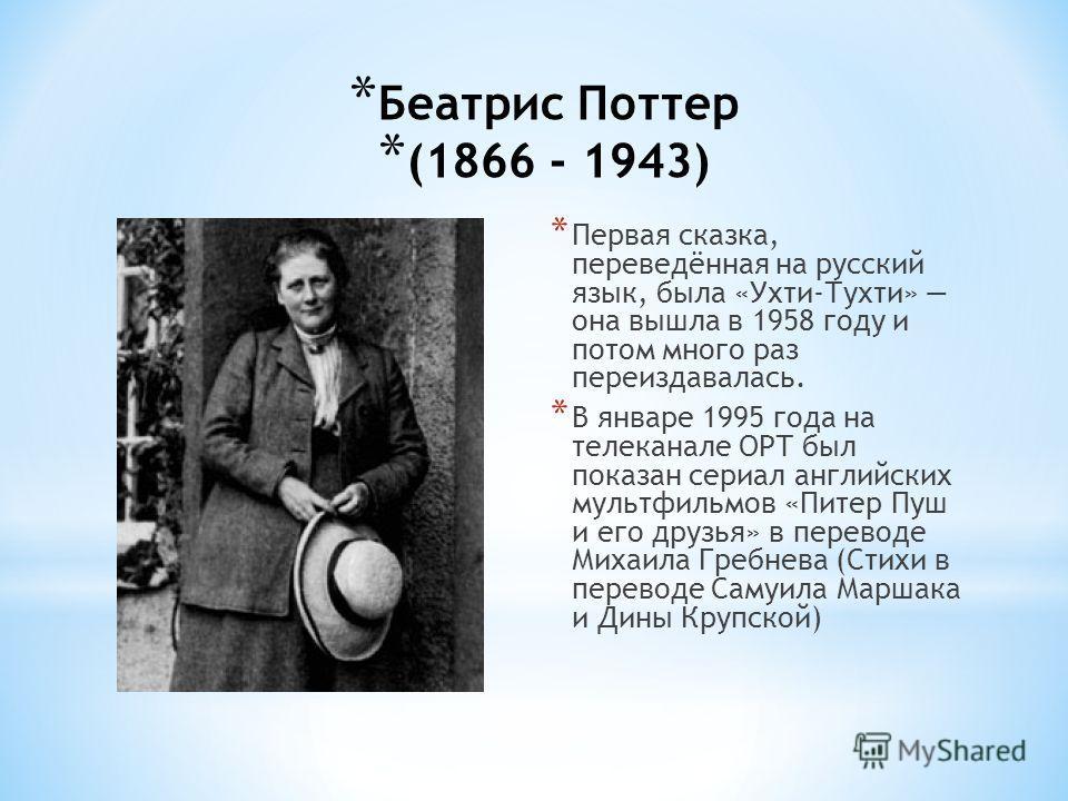 * Беатрис Поттер (1866 - 1943) * Первая сказка, переведённая на русский язык, была «Ухти-Тухти» она вышла в 1958 году и потом много раз переиздавалась. * В январе 1995 года на телеканале ОРТ был показан сериал английских мультфильмов «Питер Пуш и его
