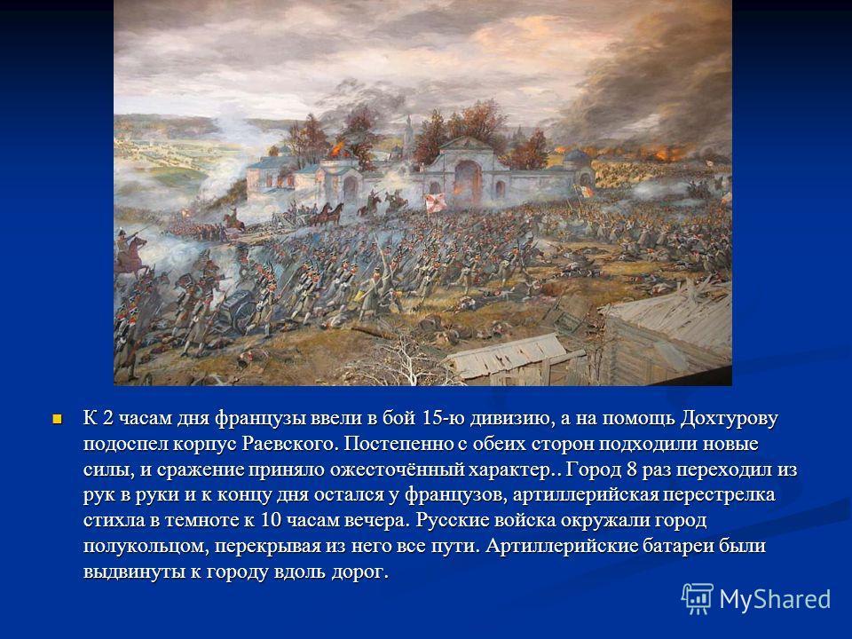 Утром 24 октября Дохтуров приблизился к городу и, зная о немногочисленности противника, отправил в 5 часов утра в атаку 33- й егерский полк. Егерям удалось выбить французов на окраину города. С подходом к 11 часам утра основных сил 4- го корпуса Бога