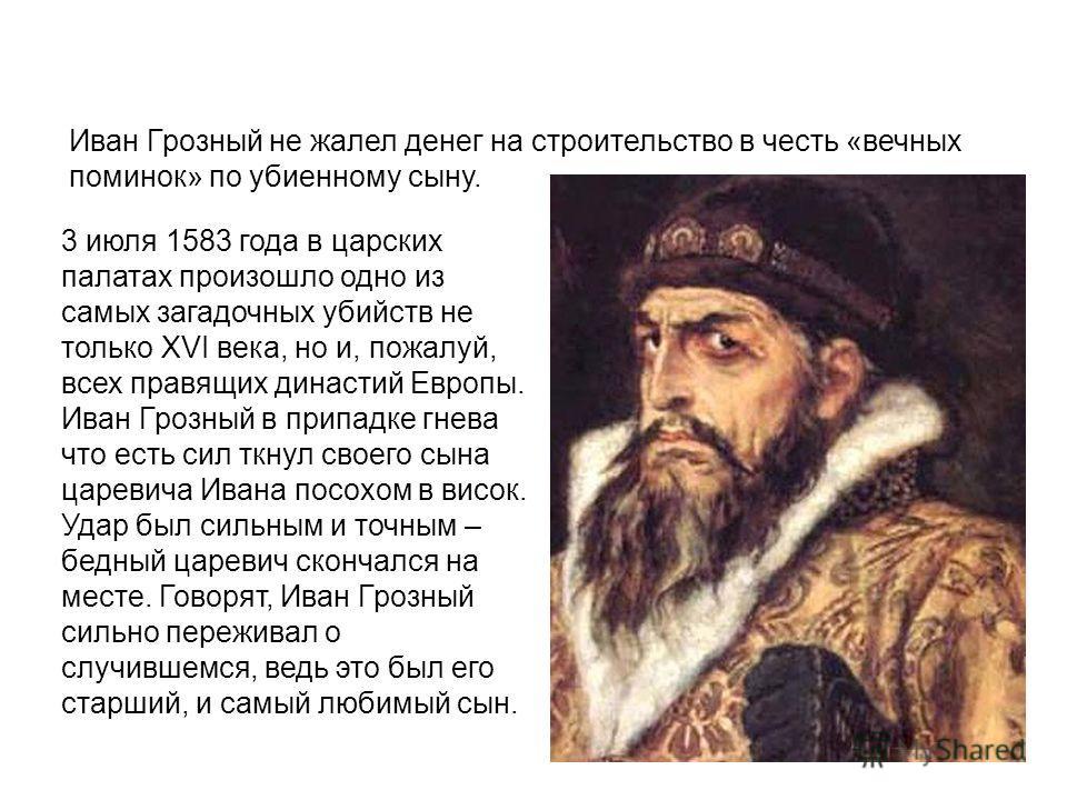 Иван Грозный не жалел денег на строительство в честь «вечных поминок» по убиенному сыну. 3 июля 1583 года в царских палатах произошло одно из самых загадочных убийств не только XVI века, но и, пожалуй, всех правящих династий Европы. Иван Грозный в пр
