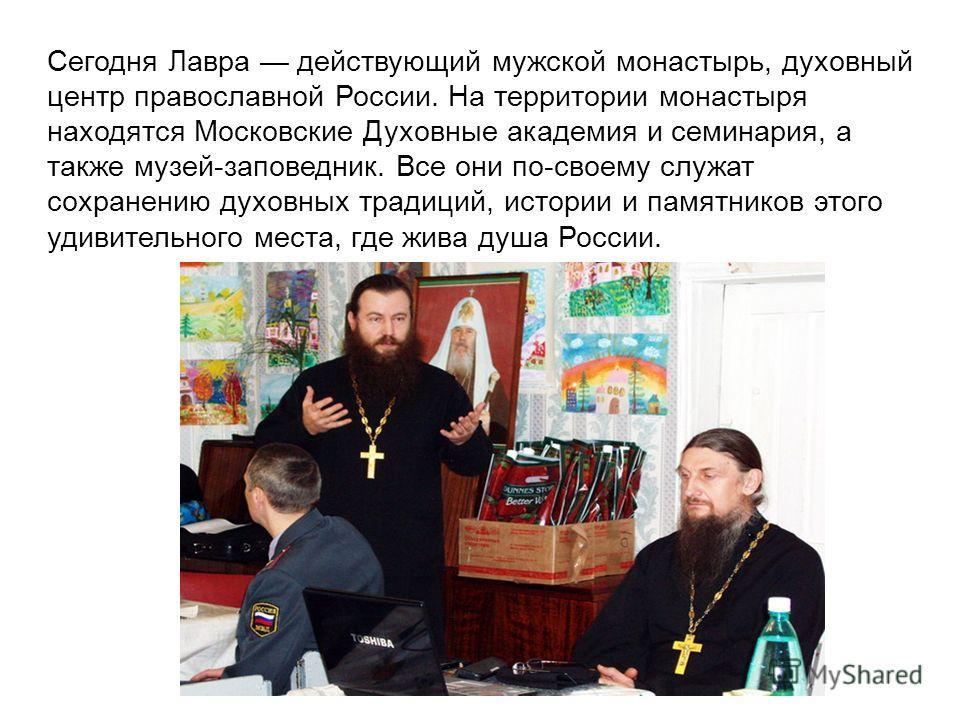 Сегодня Лавра действующий мужской монастырь, духовный центр православной России. На территории монастыря находятся Московские Духовные академия и семинария, а также музей-заповедник. Все они по-своему служат сохранению духовных традиций, истории и па