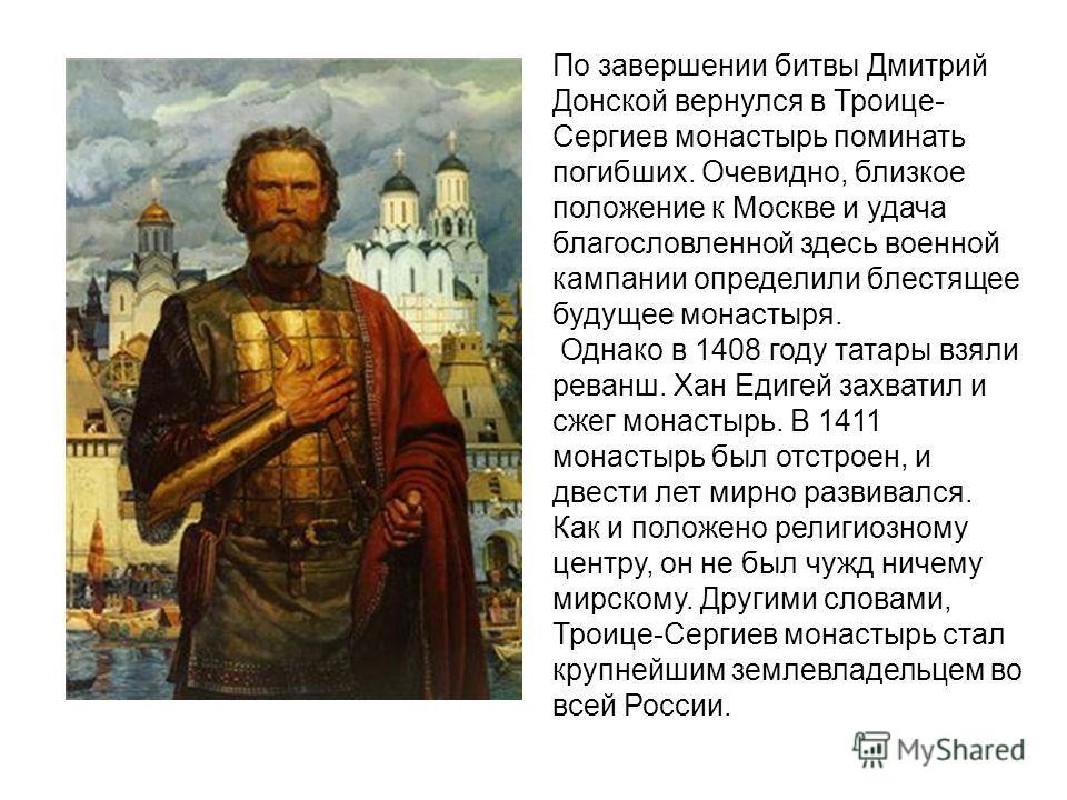По завершении битвы Дмитрий Донской вернулся в Троице- Сергиев монастырь поминать погибших. Очевидно, близкое положение к Москве и удача благословленной здесь военной кампании определили блестящее будущее монастыря. Однако в 1408 году татары взяли ре