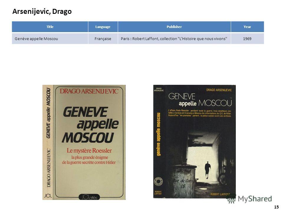 Arsenijevic, Drago TitleLanguagePublisherYear Genève appelle MoscouFrançaiseParis : Robert Laffont, collection L'Histoire que nous vivons1969 15