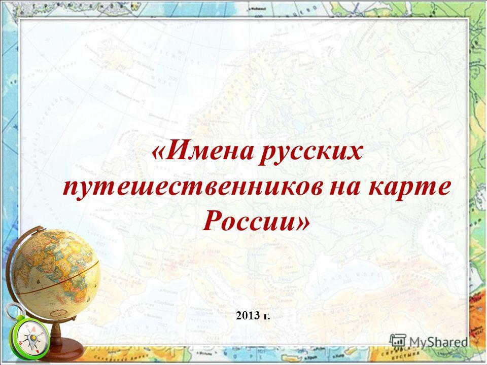 «Имена русских путешественников на карте России» 2013 г.